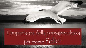 Life: consapevolezza il primo passo verso la felicità!